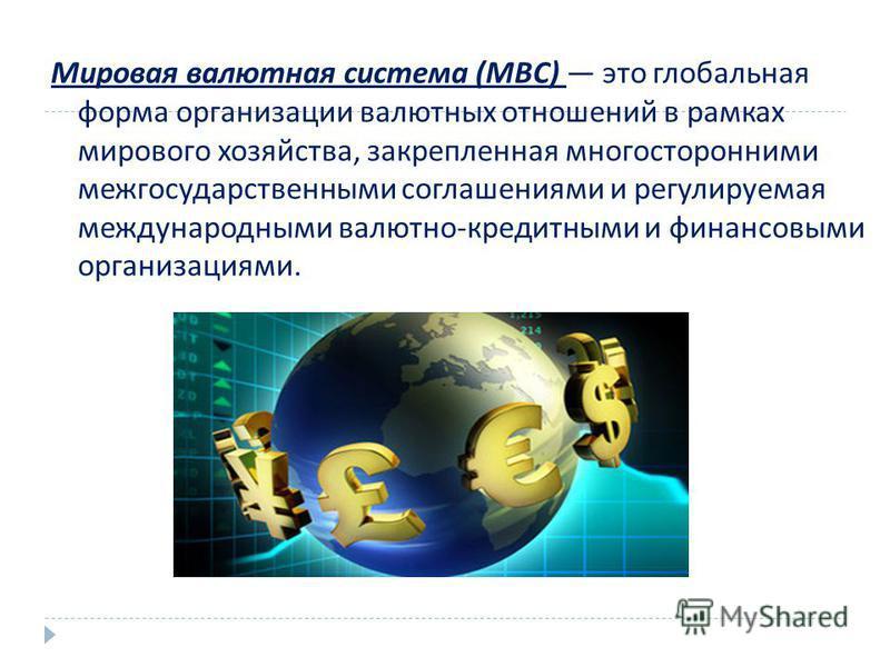 Мировая валютная система ( МВС ) это глобальная форма организации валютных отношений в рамках мирового хозяйства, закрепленная многосторонними межгосударственными соглашениями и регулируемая международными валютно - кредитными и финансовыми организац