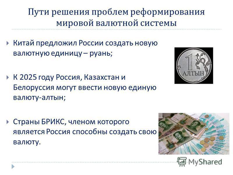 Пути решения проблем реформирования мировой валютной системы Китай предложил России создать новую валютную единицу – руань ; К 2025 году Россия, Казахстан и Белоруссия могут ввести новую единую валюту - алтын ; Страны БРИКС, членом которого является
