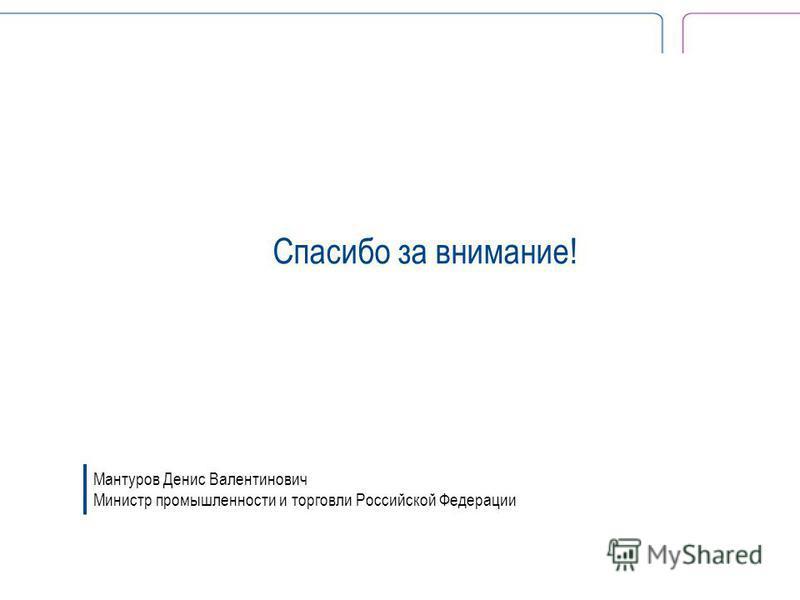 Спасибо за внимание! Мантуров Денис Валентинович Министр промышленности и торговли Российской Федерации