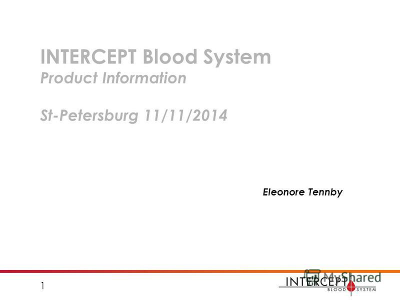 INTERCEPT Blood System Product Information St-Petersburg 11/11/2014 Eleonore Tennby 1