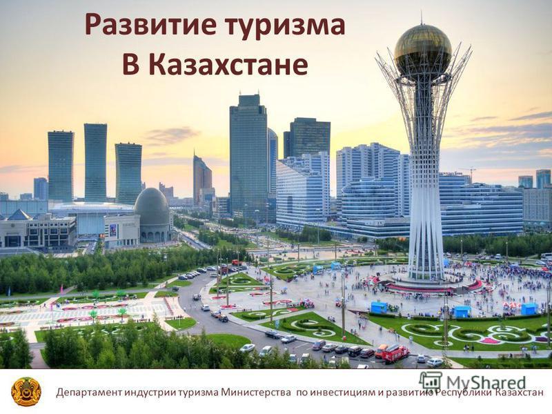 Департамент индустрии туризма Министерства по инвестициям и развитию Республики Казахстан Развитие туризма В Казахстане