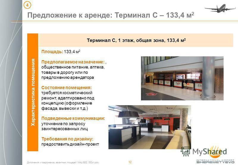 Дополнения к предложению вакантных площадей МАШ B2C 15Окт.pptx 12 Характеристика помещения Терминал С, 1 этаж, общая зона, 133,4 м 2 Предложение к аренде: Терминал С – 133,4 м 2 4 Площадь: 133,4 м 2 Предполагаемое назначение:, общественное питание, а