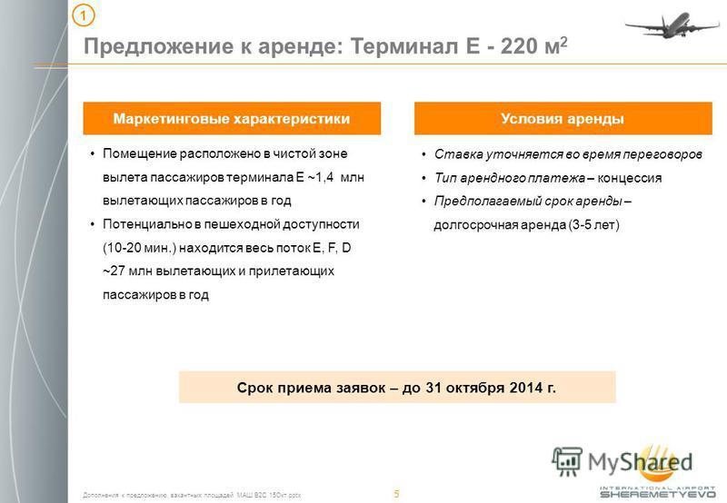 Дополнения к предложению вакантных площадей МАШ B2C 15Окт.pptx 5 Предложение к аренде: Терминал E - 220 м 2 Маркетинговые характеристики 1 Помещение расположено в чистой зоне вылета пассажиров терминала Е ~1,4 млн вылетающих пассажиров в год Потенциа