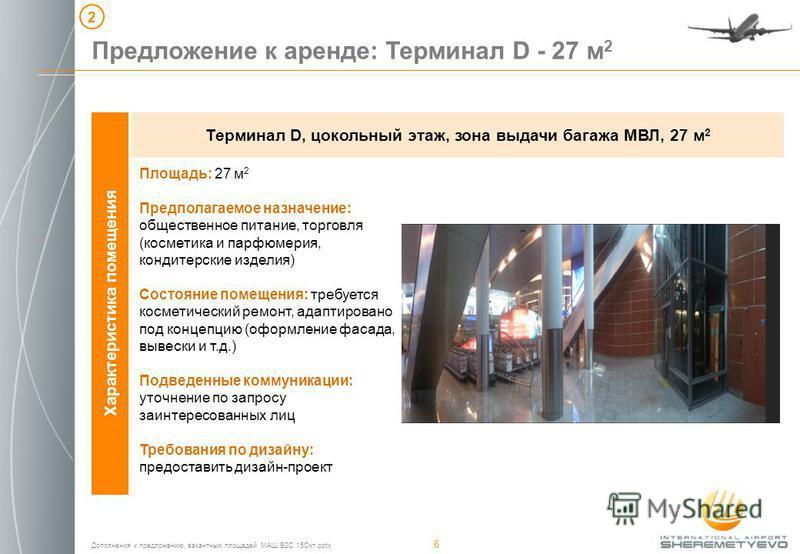 Дополнения к предложению вакантных площадей МАШ B2C 15Окт.pptx 6 Характеристика помещения Терминал D, цокольный этаж, зона выдачи багажа МВЛ, 27 м 2 Предложение к аренде: Терминал D - 27 м 2 2 Площадь: 27 м 2 Предполагаемое назначение: общественное п