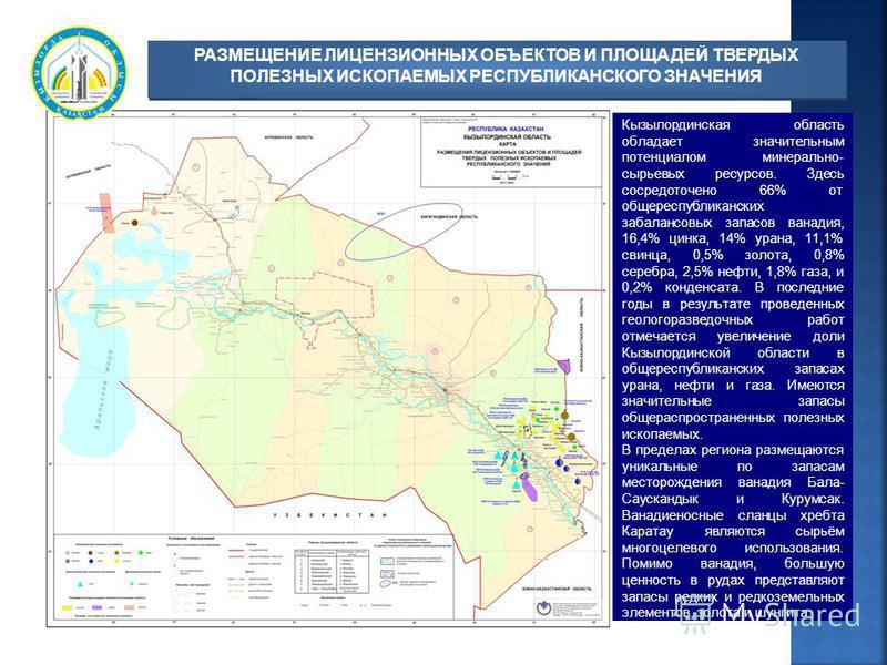 Кызылординская область обладает значительным потенциалом минерально- сырьевых ресурсов. Здесь сосредоточено 66% от общереспубликанских забалансовых запасов ванадия, 16,4% цинка, 14% урана, 11,1% свинца, 0,5% золота, 0,8% серебра, 2,5% нефти, 1,8% газ