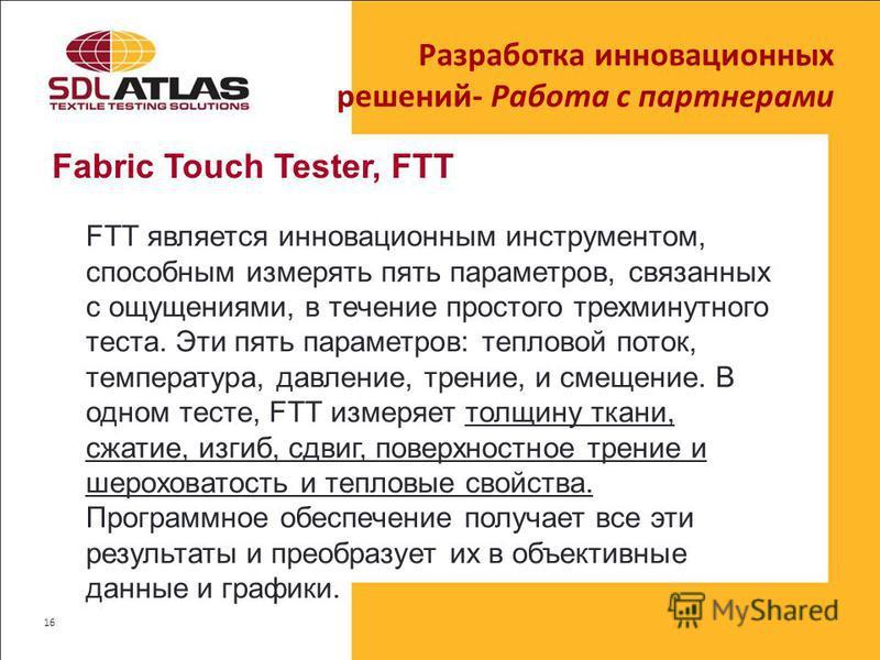 Fabric Touch Tester, FTT Разработка инновационных решений- Работа с партнерами 16 FTT является инновационным инструментом, способным измерять пять параметров, связанных с ощущениями, в течение простого трехминутного теста. Эти пять параметров: теплов