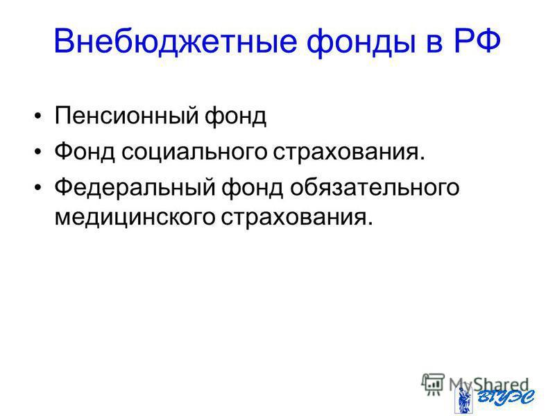 Внебюджетные фонды в РФ Пенсионный фонд Фонд социального страхования. Федеральный фонд обязательного медицинского страхования.