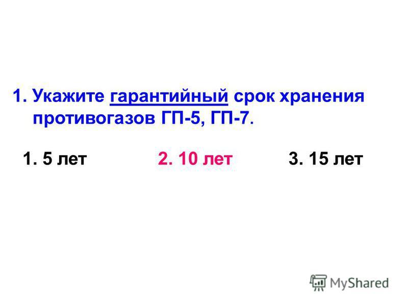 1. Укажите гарантийный срок хранения противогазов ГП-5, ГП-7. 1. 5 лет 2. 10 лет 3. 15 лет