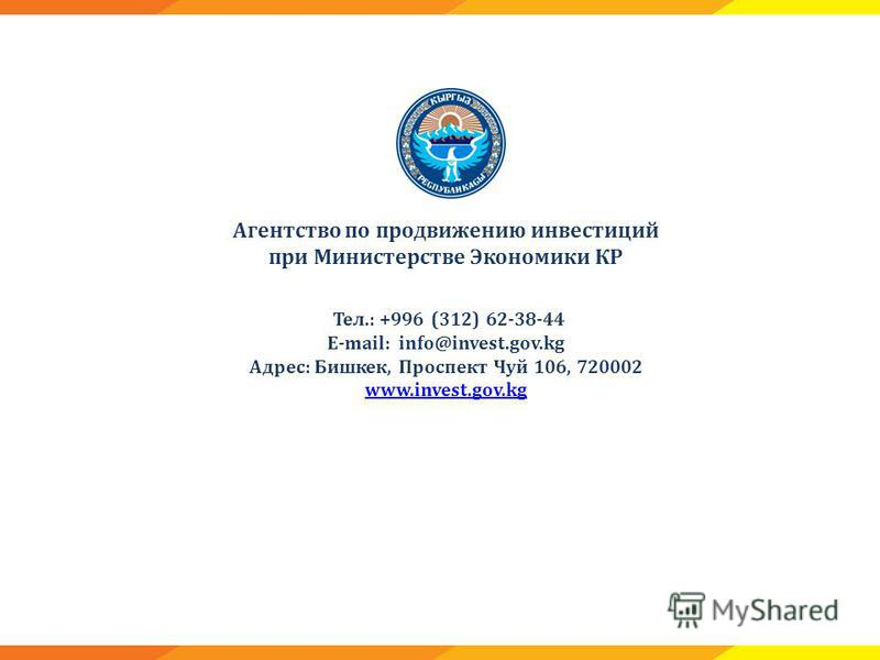 Агентство по продвижению инвестиций при Министерстве Экономики КР Тел.: +996 (312) 62-38-44 E-mail: info@invest.gov.kg Адрес: Бишкек, Проспект Чуй 106, 720002 www.invest.gov.kg www.invest.gov.kg