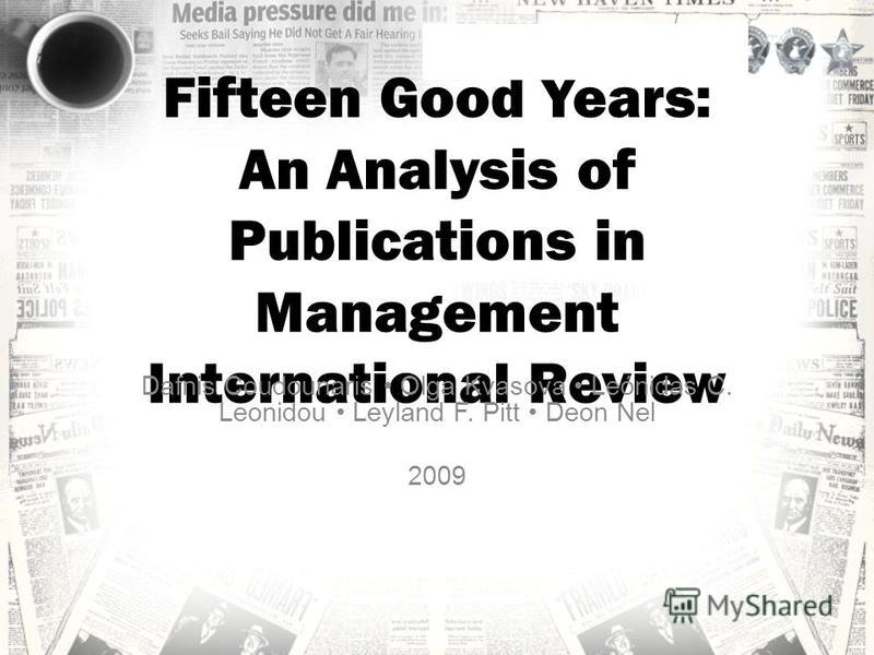Fifteen Good Years: An Analysis of Publications in Management International Review Dafnis Coudounaris Olga Kvasova Leónidas C. Leonidou Leyland F. Pitt Deon Nel 2009