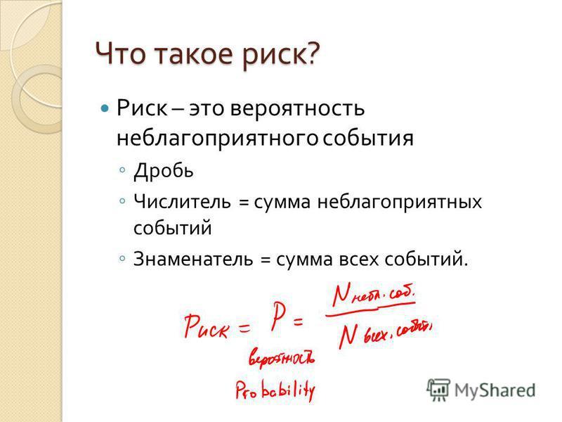 Что такое риск ? Риск – это вероятность неблагоприятного события Дробь Числитель = сумма неблагоприятных событий Знаменатель = сумма всех событий.