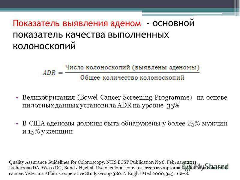Показатель выявления аденом - основной показатель качества выполненных колоноскопий Великобритания (Bowel Cancer Screening Programme) на основе пилотных данных установила ADR на уровне 35% В США аденомы должны быть обнаружены у более 25% мужчин и 15%