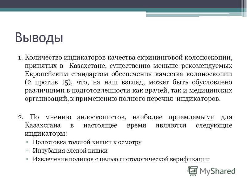 Выводы 1. Количество индикаторов качества скрининговой колоноскопии, принятых в Казахстане, существенно меньше рекомендуемых Европейским стандартом обеспечения качества колоноскопии (2 против 15), что, на наш взгляд, может быть обусловлено различиями