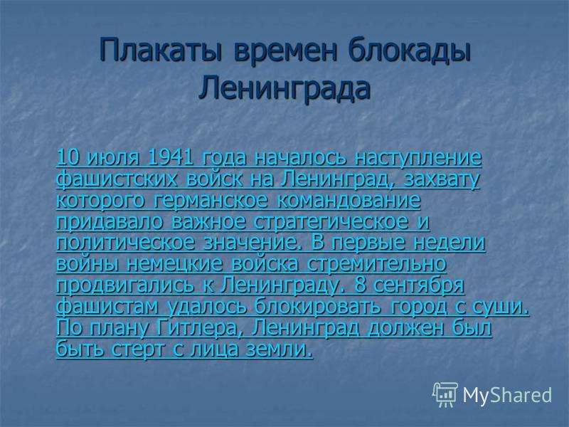 Плакаты времен блокады Ленинграда 10 июля 1941 года началось наступление фашистских войск на Ленинград, захвату которого германское командование придавало важное стратегическое и политическое значение. В первые недели войны немецкие войска стремитель