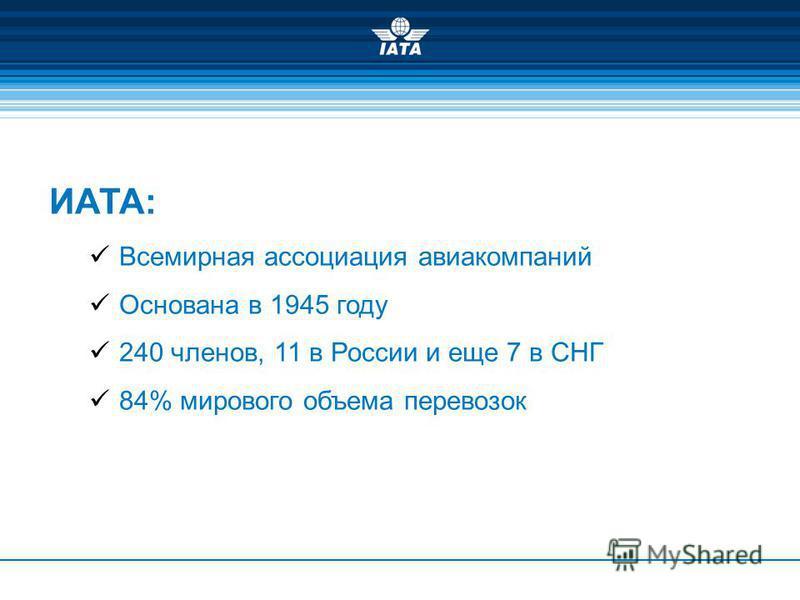 ИАТА: Всемирная ассоциация авиакомпаний Основана в 1945 году 240 членов, 11 в России и еще 7 в СНГ 84% мирового объема перевозок