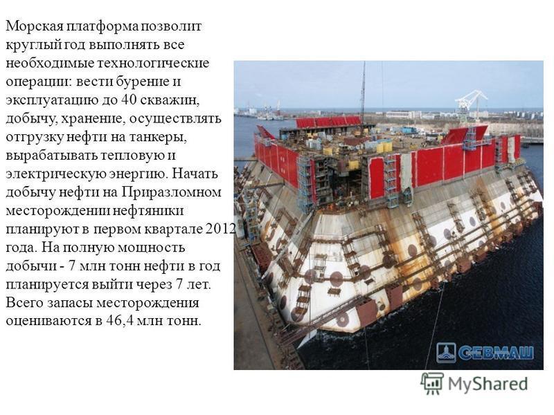 Морская платформа позволит круглый год выполнять все необходимые технологические операции: вести бурение и эксплуатацию до 40 скважин, добычу, хранение, осуществлять отгрузку нефти на танкеры, вырабатывать тепловую и электрическую энергию. Начать доб