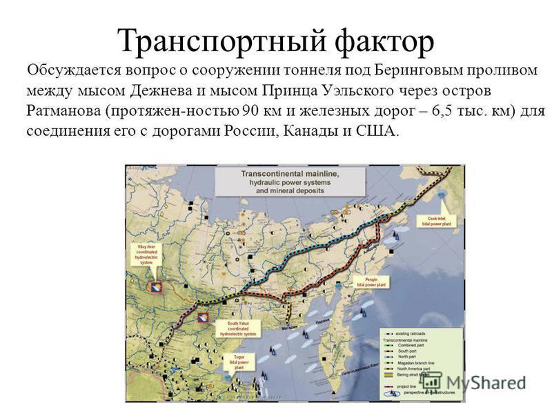 Транспортный фактор Обсуждается вопрос о сооружении тоннеля под Беринговым проливом между мысом Дежнева и мысом Принца Уэльского через остров Ратманова (протяжен-ностью 90 км и железных дорог – 6,5 тыс. км) для соединения его с дорогами России, Канад