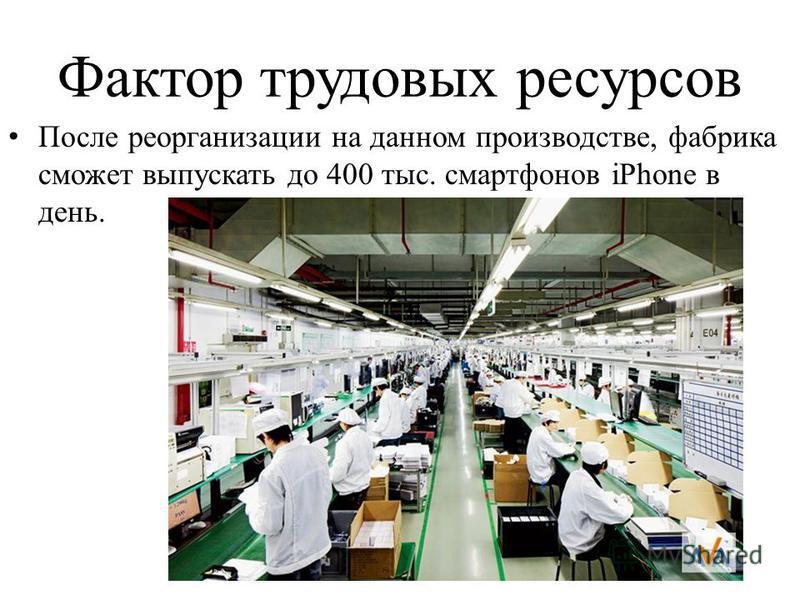 Фактор трудовых ресурсов После реорганизации на данном производстве, фабрика сможет выпускать до 400 тыс. смартфонов iPhone в день.
