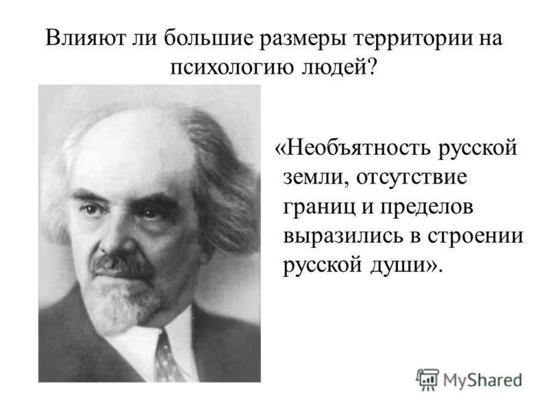 Влияют ли большие размеры территории на психологию людей? «Необъятность русской земли, отсутствие границ и пределов выразились в строении русской души».