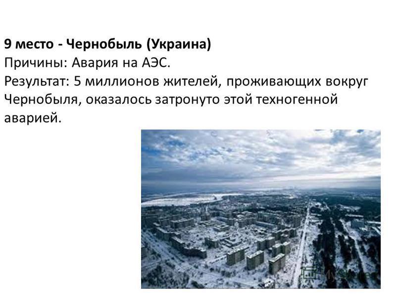 9 место - Чернобыль (Украина) Причины: Авария на АЭС. Результат: 5 миллионов жителей, проживающих вокруг Чернобыля, оказалось затронуто этой техногенной аварией.