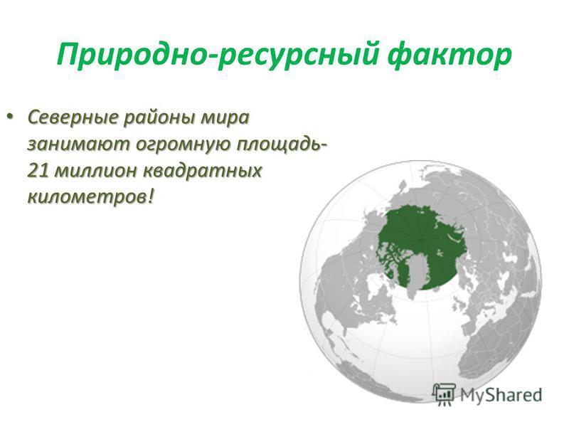 Природно-ресурсный фактор Северные районы мира занимают огромную площадь- 21 миллион квадратных километров! Северные районы мира занимают огромную площадь- 21 миллион квадратных километров!