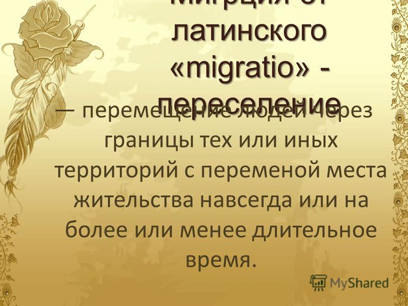Мигрция от латинского «migratio» - переселение перемещение людей через границы тех или иных территорий с переменой места жительства навсегда или на более или менее длительное время.