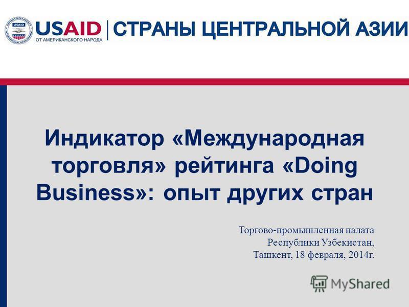 Индикатор «Международная торговля» рейтинга «Doing Business»: опыт других стран Торгово-промышленная палата Республики Узбекистан, Ташкент, 18 февраля, 2014 г.