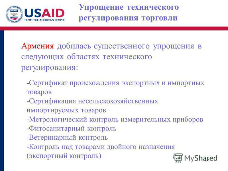 Упрощение технического регулирования торговли Армения добилась существенного упрощения в следующих областях технического регулирования: -Сертификат происхождения экспортных и импортных товаров -Сертификация несельскохозяйственных импортируемых товаро