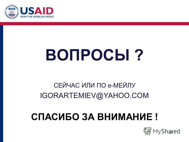 ВОПРОСЫ ? СЕЙЧАС ИЛИ ПО e-МЕЙЛУ IGORARTEMIEV@YAHOO.COM СПАСИБО ЗА ВНИМАНИЕ ! 20