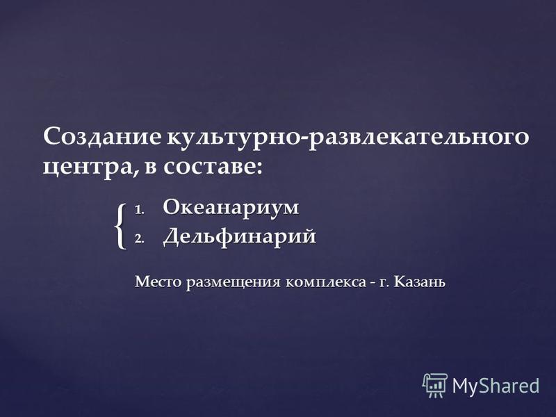 { Создание культурно-развлекательного центра, в составе: 1. Океанариум 2. Дельфинарий Место размещения комплекса - г. Казань