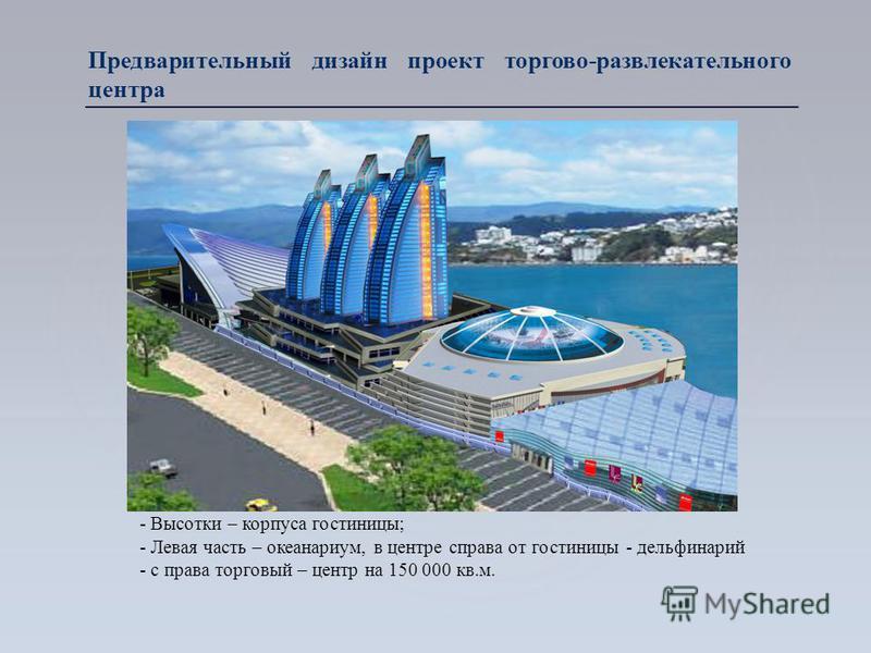 Предварительный дизайн проект торгово-развлекательного центра - Высотки – корпуса гостиницы; - Левая часть – океанариум, в центре справа от гостиницы - дельфинарий - с права торговый – центр на 150 000 кв.м.
