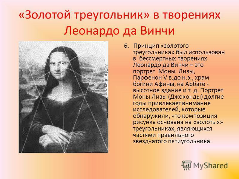 «Золотой треугольник» в творениях Леонардо да Винчи 6. Принцип «золотого треугольника» был использован в бессмертных творениях Леонардо да Винчи – это портрет Моны Лизы, Парфенон V в.до н.э., храм богини Афины, на Арбате - высотное здание и т. д. Пор