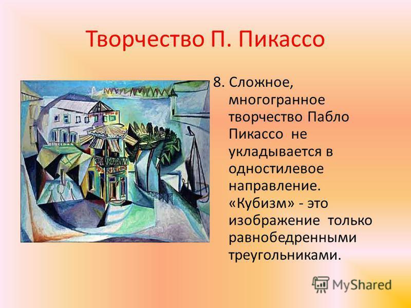 Творчество П. Пикассо 8. Сложное, многогранное творчество Пабло Пикассо не укладывается водно стилевое направление. «Кубизм» - это изображение только равнобедренными треугольниками.