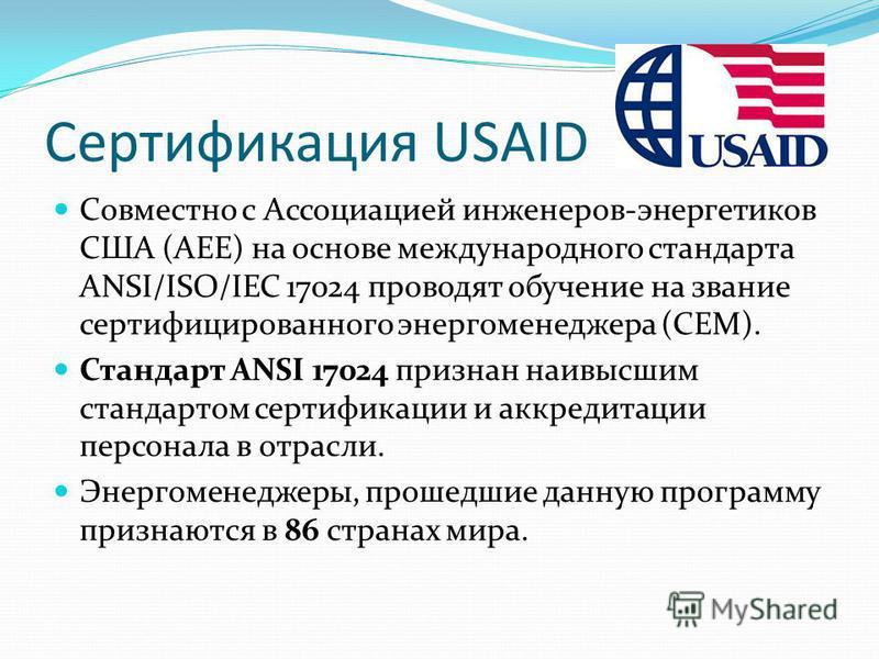 Сертификация USAID Совместно с Ассоциацией инженеров-энергетиков США (AEE) на основе международного стандарта ANSI/ISO/IEC 17024 проводят обучение на звание сертифицированного энергоменеджера (CEM). Стандарт ANSI 17024 признан наивысшим стандартом се