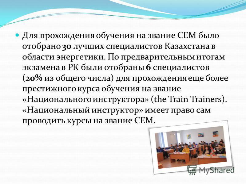Для прохождения обучения на звание CEM было отобрано 30 лучших специалистов Казахстана в области энергетики. По предварительным итогам экзамена в РК были отобраны 6 специалистов (20% из общего числа) для прохождения еще более престижного курса обучен