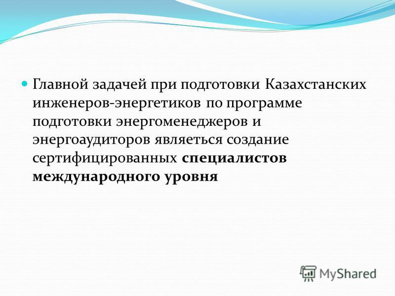 Главной задачей при подготовки Казахстанских инженеров-энергетиков по программе подготовки энергоменеджеров и энергоаудиторов являеться создание сертифицированных специалистов международного уровня