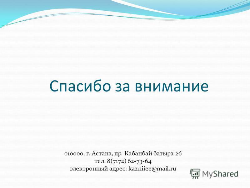 Спасибо за внимание 010000, г. Астана, пр. Кабанбай батыра 26 тел. 8(7172) 62-73-64 электронный адрес: kazniiee@mail.ru