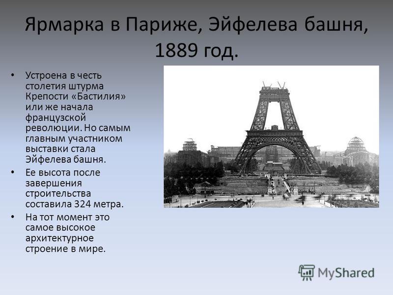 Ярмарка в Париже, Эйфелева башня, 1889 год. Устроена в честь столетия штурма Крепости «Бастилия» или же начала французской революции. Но самым главным участником выставки стала Эйфелева башня. Ее высота после завершения строительства составила 324 ме