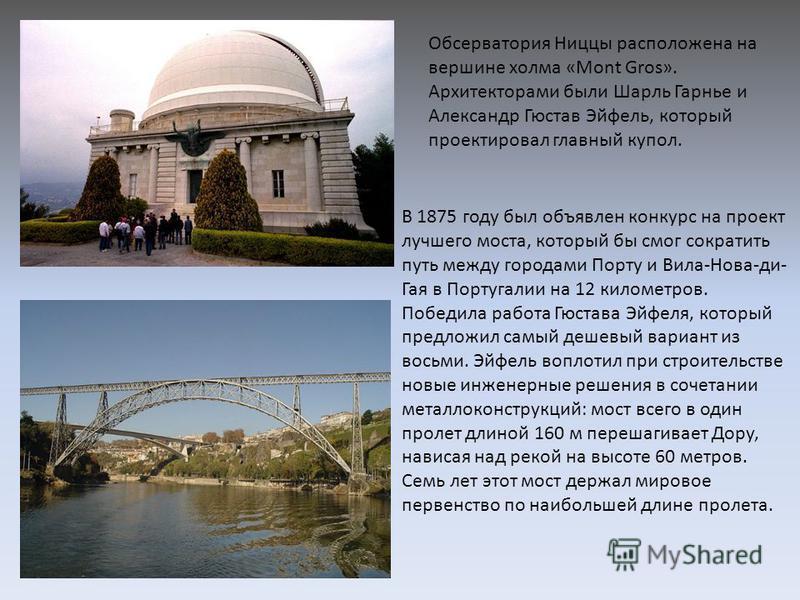 Обсерватория Ниццы расположена на вершине холма «Mont Gros». Архитекторами были Шарль Гарнье и Александр Гюстав Эйфель, который проектировал главный купол. В 1875 году был объявлен конкурс на проект лучшего моста, который бы смог сократить путь между