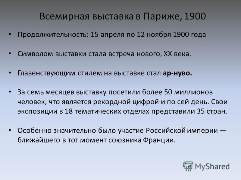 Всемирная выставка в Париже, 1900 Продолжительность: 15 апреля по 12 ноября 1900 года Символом выставки стала встреча нового, XX века. Главенствующим стилем на выставке стал ар-нуво. За семь месяцев выставку посетили более 50 миллионов человек, что я