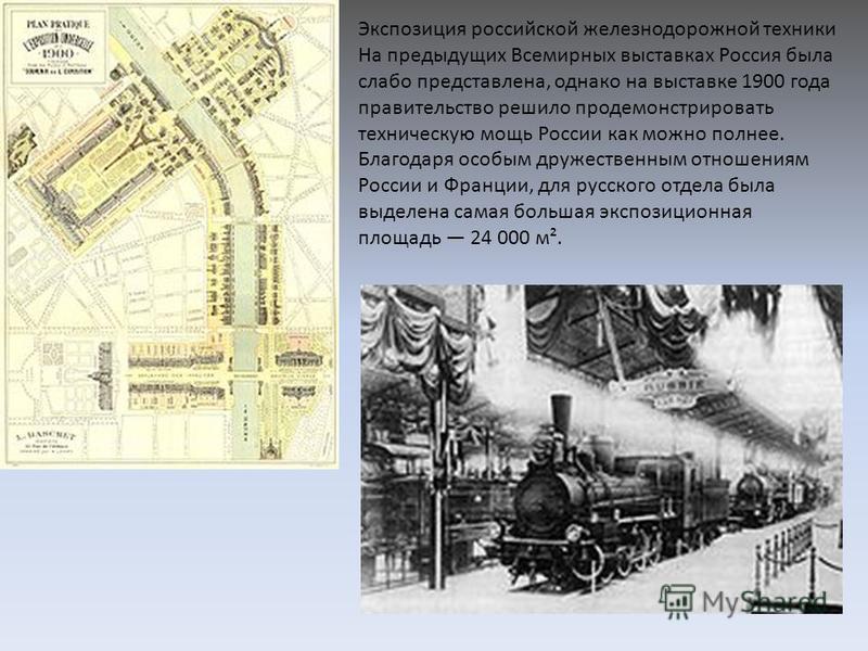 Экспозиция российской железнодорожной техники На предыдущих Всемирных выставках Россия была слабо представлена, однако на выставке 1900 года правительство решило продемонстрировать техническую мощь России как можно полнее. Благодаря особым дружествен