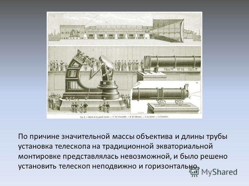 По причине значительной массы объектива и длины трубы установка телескопа на традиционной экваториальной монтировке представлялась невозможной, и было решено установить телескоп неподвижно и горизонтально.