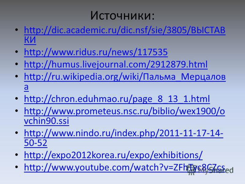 Источники: http://dic.academic.ru/dic.nsf/sie/3805/ВЫСТАВ КИ http://dic.academic.ru/dic.nsf/sie/3805/ВЫСТАВ КИ http://www.ridus.ru/news/117535 http://humus.livejournal.com/2912879. html http://ru.wikipedia.org/wiki/Пальма_Мерцалов а http://ru.wikiped