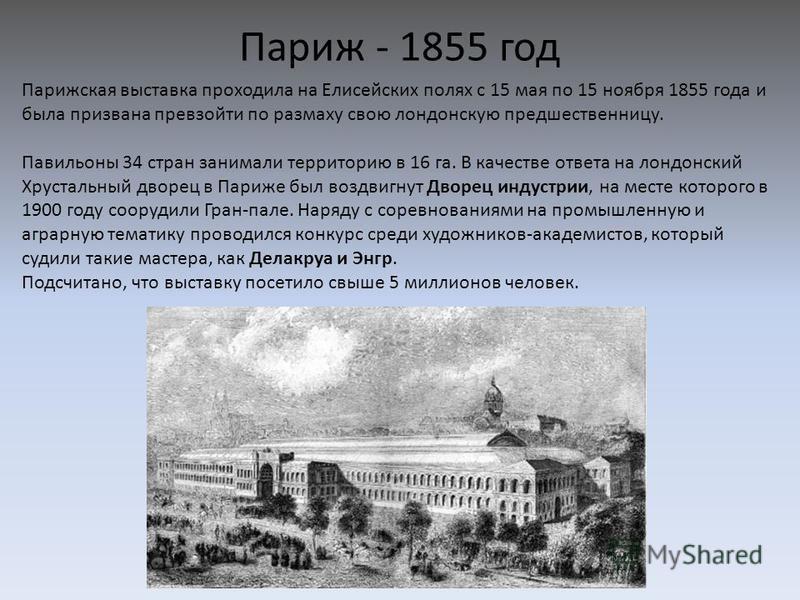 Париж - 1855 год Парижская выставка проходила на Елисейских полях с 15 мая по 15 ноября 1855 года и была призвана превзойти по размаху свою лондонскую предшественницу. Павильоны 34 стран занимали территорию в 16 га. В качестве ответа на лондонский Хр