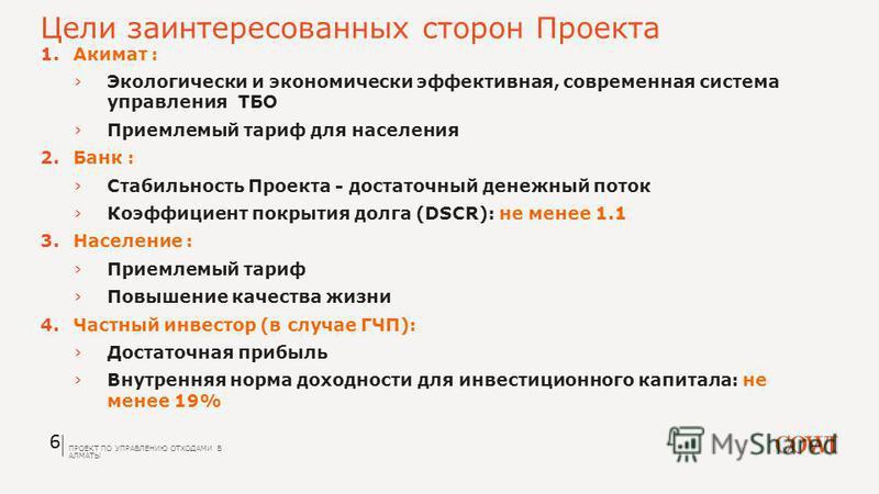 Цели заинтересованных сторон Проекта 6 1. Акимат : Экологически и экономически эффективная, современная система управления ТБО Приемлемый тариф для населения 2. Банк : Стабильность Проекта - достаточный денежный поток Коэффициент покрытия долга (DSCR