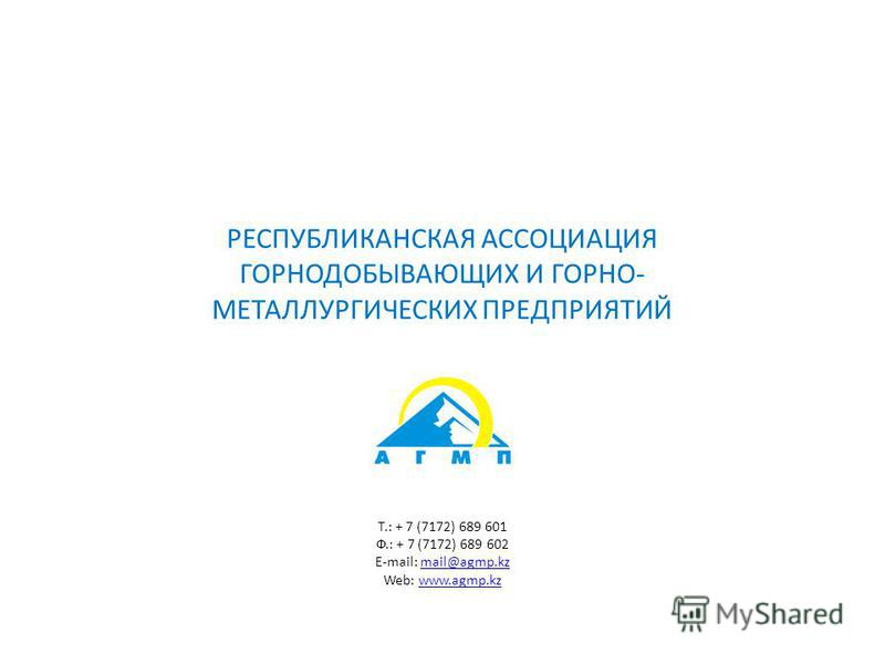 РЕСПУБЛИКАНСКАЯ АССОЦИАЦИЯ ГОРНОДОБЫВАЮЩИХ И ГОРНО- МЕТАЛЛУРГИЧЕСКИХ ПРЕДПРИЯТИЙ Т.: + 7 (7172) 689 601 Ф.: + 7 (7172) 689 602 E-mail: mail@agmp.kzmail@agmp.kz Web: www.agmp.kzwww.agmp.kz