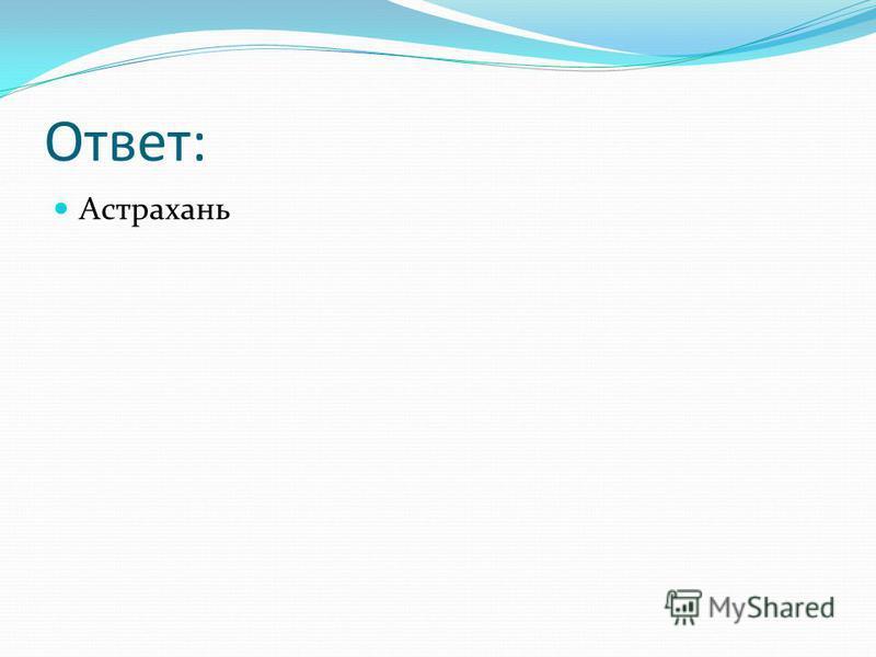 Ответ: Астрахань