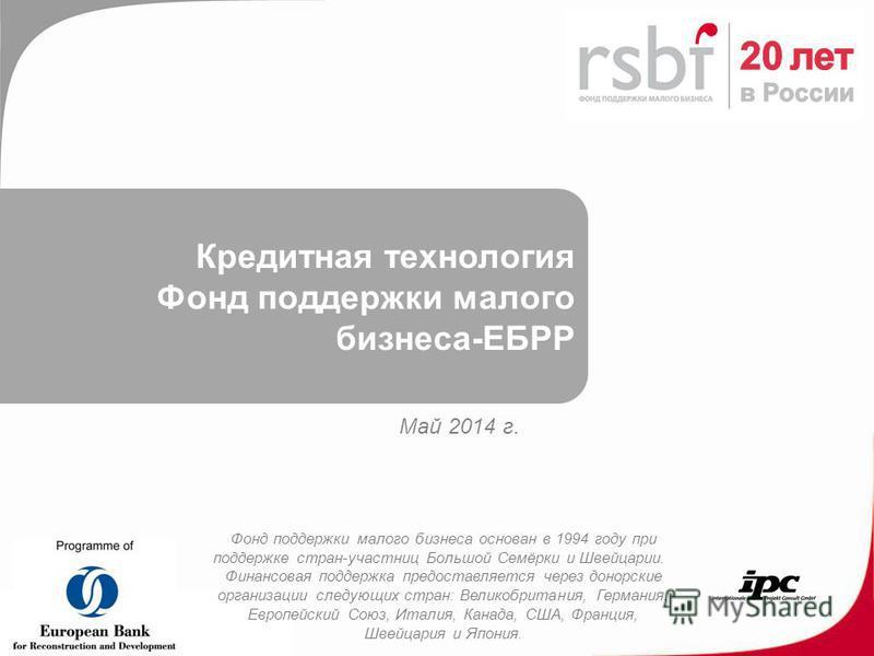 Кредитная технология Фонд поддержки малого бизнеса-ЕБРР Май 2014 г. Фонд поддержки малого бизнеса основан в 1994 году при поддержке стран-участниц Большой Семёрки и Швейцарии. Финансовая поддержка предоставляется через донорские организации следующих