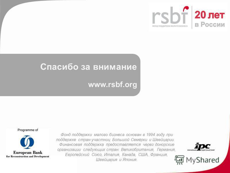 Спасибо за внимание www.rsbf.org Фонд поддержки малого бизнеса основан в 1994 году при поддержке стран-участниц Большой Семёрки и Швейцарии. Финансовая поддержка предоставляется через донорские организации следующих стран: Великобритания, Германия, Е