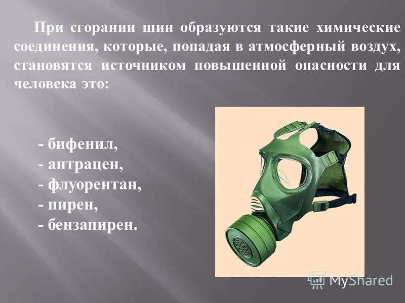 При сгорании шин образуются такие химические соединения, которые, попадая в атмосферный воздух, становятся источником повышенной опасности для человека это: - бифенил, - антрацен, - флуорантен, - пирен, - бензапирен.
